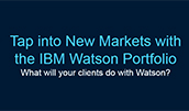 Tap into New Markets with the IBM Watson Portfolio. What will your clients do with Watson?